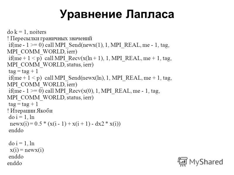 Уравнение Лапласа 2008 do k = 1, noiters ! Пересылки граничных значений if(me - 1 >= 0) call MPI_Send(newx(1), 1, MPI_REAL, me - 1, tag, MPI_COMM_WORLD, ierr) if(me + 1 < p) call MPI_Recv(x(ln + 1), 1, MPI_REAL, me + 1, tag, MPI_COMM_WORLD, status, i