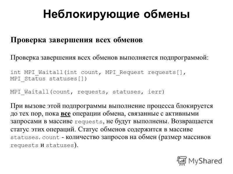 Неблокирующие обмены 2008 Проверка завершения всех обменов Проверка завершения всех обменов выполняется подпрограммой: int MPI_Waitall(int count, MPI_Request requests[], MPI_Status statuses[]) MPI_Waitall(count, requests, statuses, ierr) При вызове э