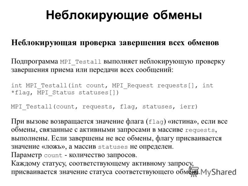 Неблокирующие обмены 2008 Неблокирующая проверка завершения всех обменов Подпрограмма MPI_Testall выполняет неблокирующую проверку завершения приема или передачи всех сообщений: int MPI_Testall(int count, MPI_Request requests[], int *flag, MPI_Status