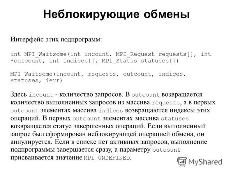 Неблокирующие обмены 2008 Интерфейс этих подпрограмм: int MPI_Waitsome(int incount, MPI_Request requests[], int *outcount, int indices[], MPI_Status statuses[]) MPI_Waitsome(incount, requests, outcount, indices, statuses, ierr) Здесь incount - количе