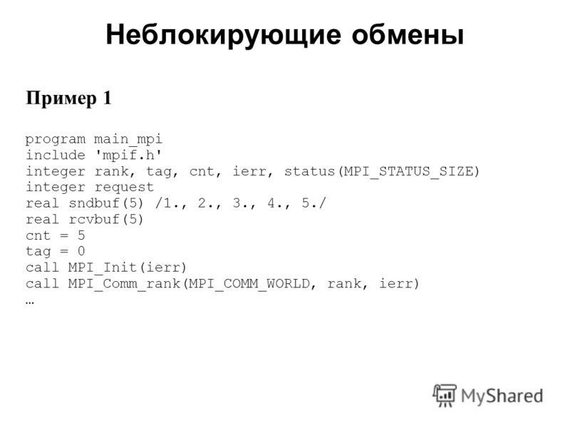 Неблокирующие обмены 2008 Пример 1 program main_mpi include 'mpif.h' integer rank, tag, cnt, ierr, status(MPI_STATUS_SIZE) integer request real sndbuf(5) /1., 2., 3., 4., 5./ real rcvbuf(5) cnt = 5 tag = 0 call MPI_Init(ierr) call MPI_Comm_rank(MPI_C