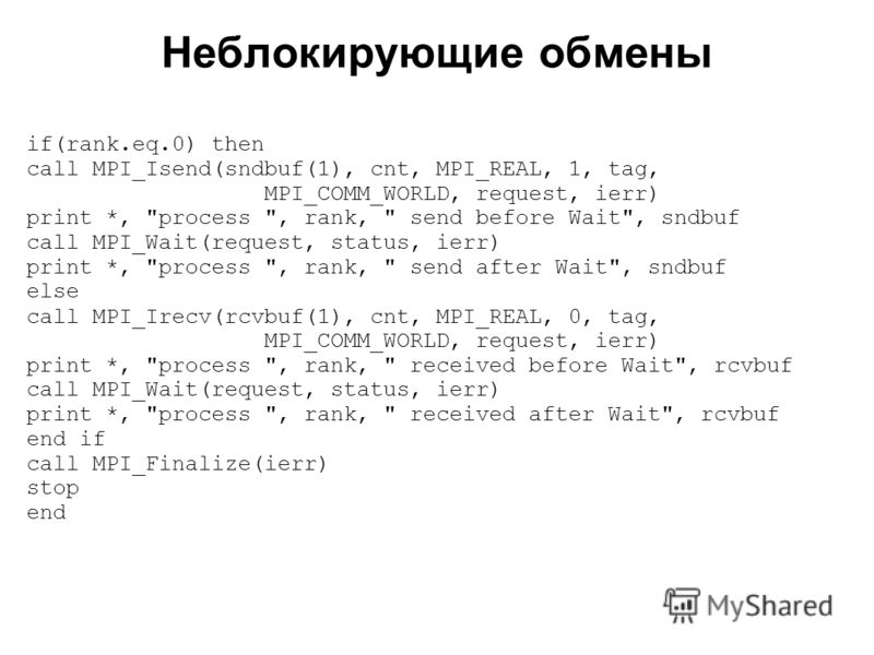 Неблокирующие обмены 2008 if(rank.eq.0) then call MPI_Isend(sndbuf(1), cnt, MPI_REAL, 1, tag, MPI_COMM_WORLD, request, ierr) print *,