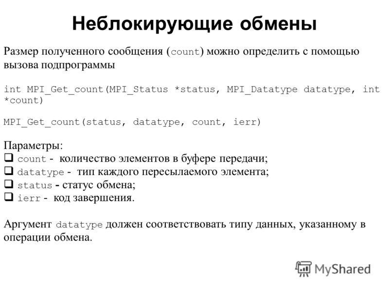 Неблокирующие обмены 2008 Размер полученного сообщения ( count ) можно определить с помощью вызова подпрограммы int MPI_Get_count(MPI_Status *status, MPI_Datatype datatype, int *count) MPI_Get_count(status, datatype, count, ierr) Параметры: count - к