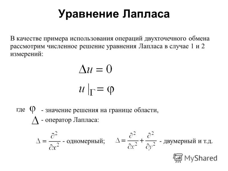 Уравнение Лапласа 2008 В качестве примера использования операций двухточечного обмена рассмотрим численное решение уравнения Лапласа в случае 1 и 2 измерений: где - оператор Лапласа: - одномерный;- двумерный и т.д. - значение решения на границе облас