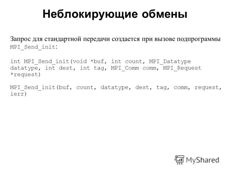 Неблокирующие обмены 2008 Запрос для стандартной передачи создается при вызове подпрограммы MPI_Send_init : int MPI_Send_init(void *buf, int count, MPI_Datatype datatype, int dest, int tag, MPI_Comm comm, MPI_Request *request) MPI_Send_init(buf, coun