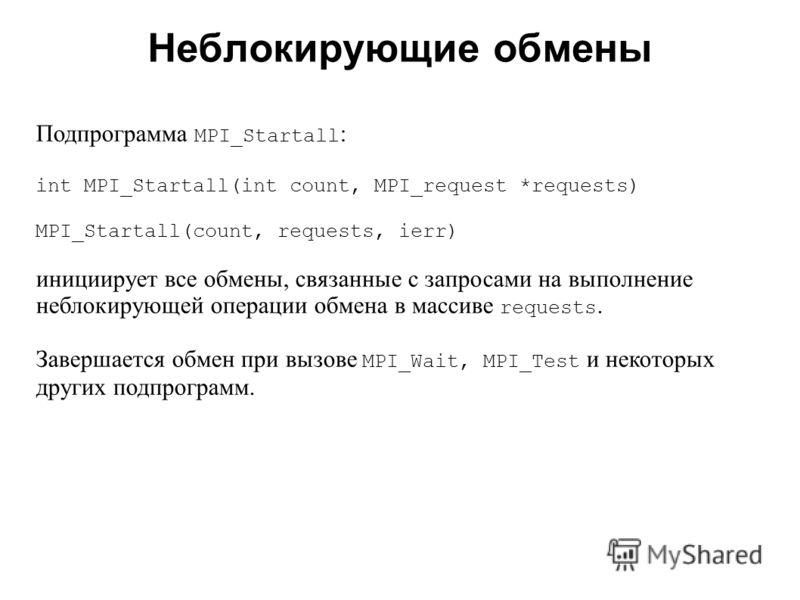 Неблокирующие обмены 2008 Подпрограмма MPI_Startall : int MPI_Startall(int count, MPI_request *requests) MPI_Startall(count, requests, ierr) инициирует все обмены, связанные с запросами на выполнение неблокирующей операции обмена в массиве requests.