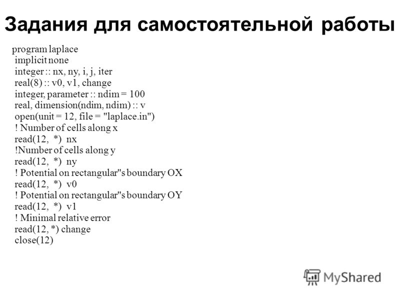 Задания для самостоятельной работы 2008 program laplace implicit none integer :: nx, ny, i, j, iter real(8) :: v0, v1, change integer, parameter :: ndim = 100 real, dimension(ndim, ndim) :: v open(unit = 12, file =