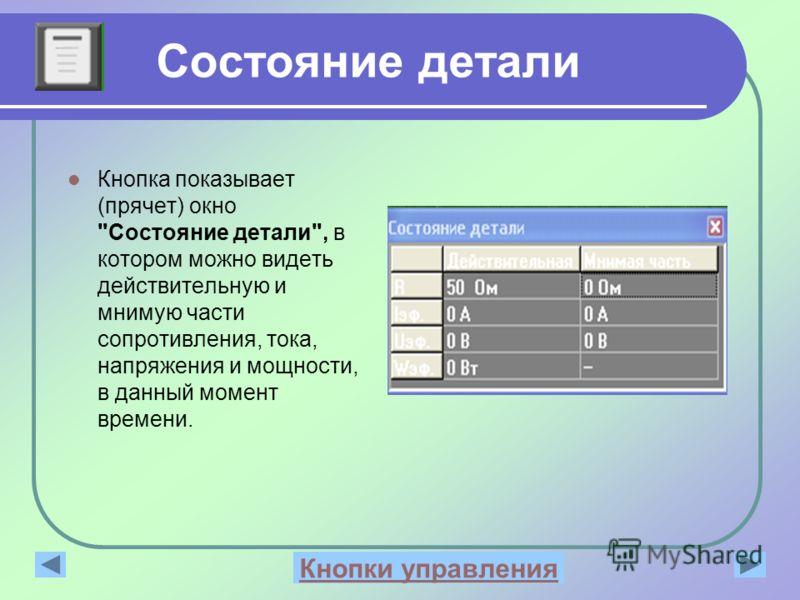 Состояние детали Кнопка показывает (прячет) окно Состояние детали, в котором можно видеть действительную и мнимую части сопротивления, тока, напряжения и мощности, в данный момент времени. Рабочее окноКнопки управления