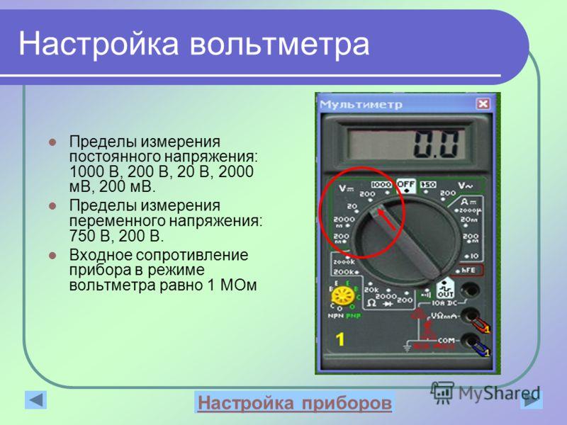 Настройка вольтметра Пределы измерения постоянного напряжения: 1000 В, 200 В, 20 В, 2000 мВ, 200 мВ. Пределы измерения переменного напряжения: 750 В, 200 В. Входное сопротивление прибора в режиме вольтметра равно 1 МОм Настройка приборов