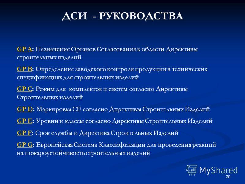 20 GP AGP A: Назначение Органов Согласования в области Директивы строительных изделий GP BGP B: Определение заводского контроля продукции в технических спецификациях для строительных изделий GP CGP C: Режим для комплектов и систем согласно Директивы