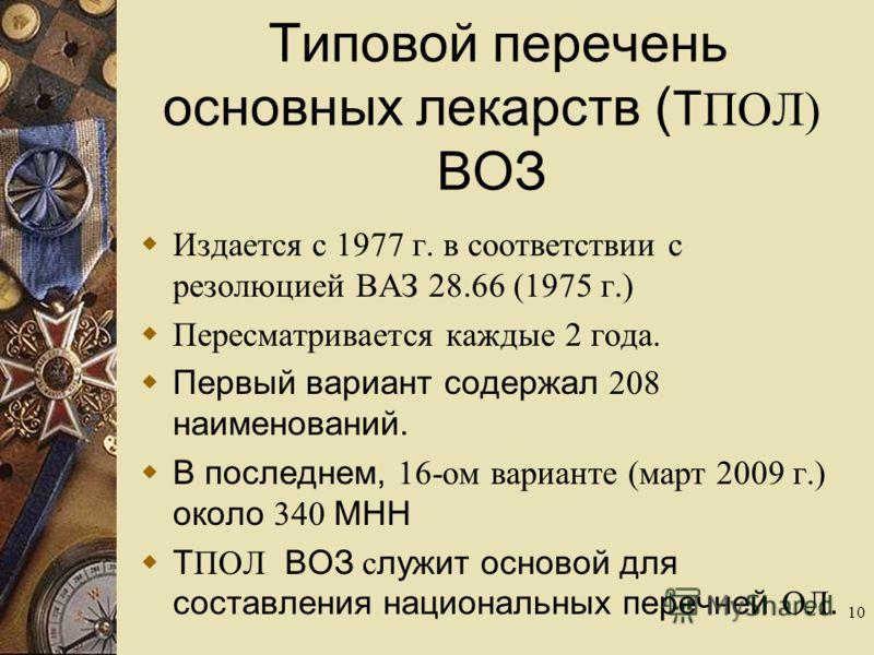 10 Типовой перечень основных лекарств ( Т ПОЛ) ВОЗ Издается с 1977 г. в соответствии с резолюцией ВАЗ 28.66 (1975 г.) Пересматривается каждые 2 года. Первый вариант содержал 208 наименований. В последнем, 16-ом варианте (март 2009 г.) около 340 МНН Т