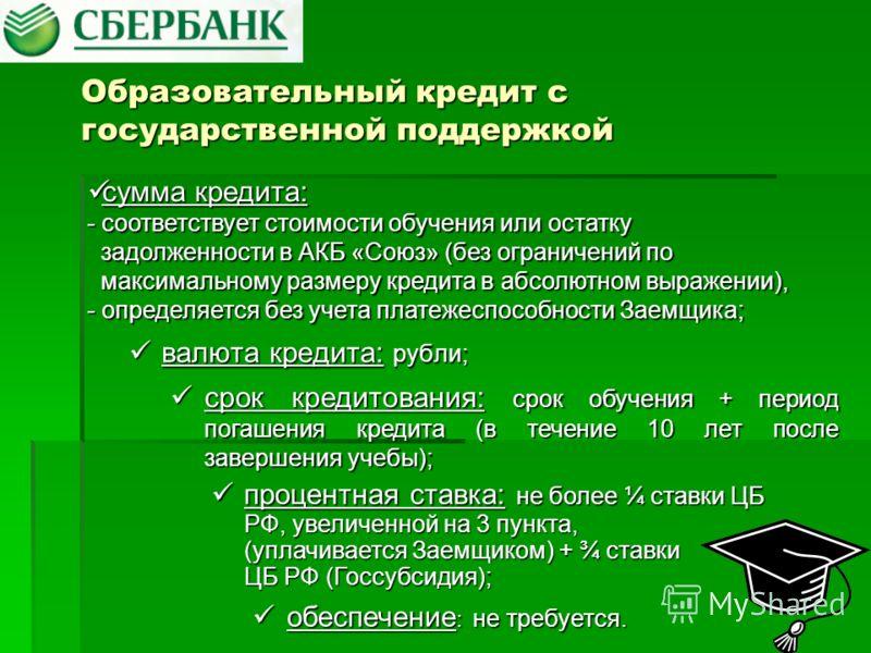 Образовательный кредит с государственной поддержкой валюта кредита: рубли; валюта кредита: рубли; срок кредитования: срок обучения + период погашения кредита (в течение 10 лет после завершения учебы); срок кредитования: срок обучения + период погашен