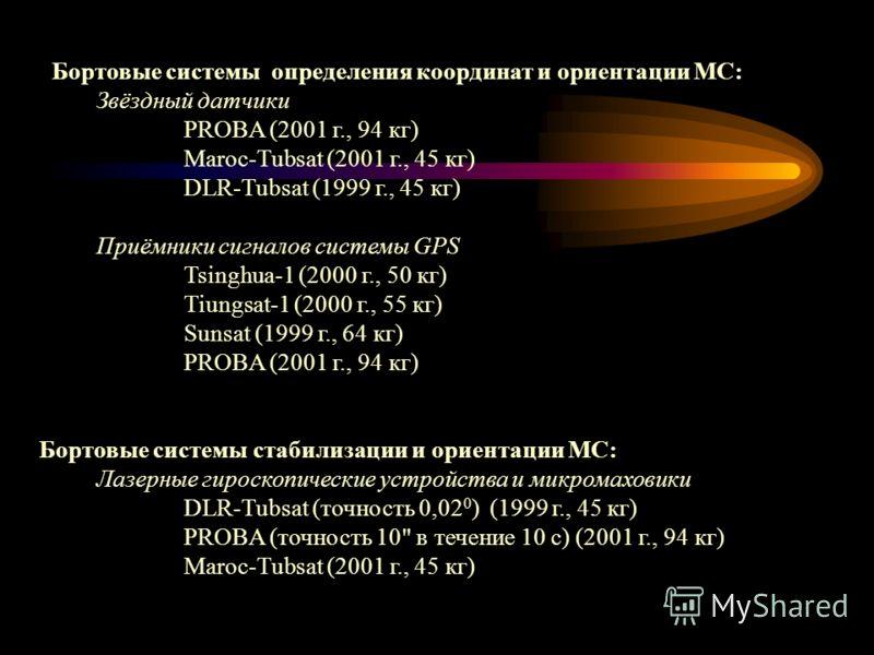Бортовые системы определения координат и ориентации МС: Звёздный датчики PROBA (2001 г., 94 кг) Maroc-Tubsat (2001 г., 45 кг) DLR-Tubsat (1999 г., 45 кг) Приёмники сигналов системы GPS Tsinghua-1 (2000 г., 50 кг) Tiungsat-1 (2000 г., 55 кг) Sunsat (1