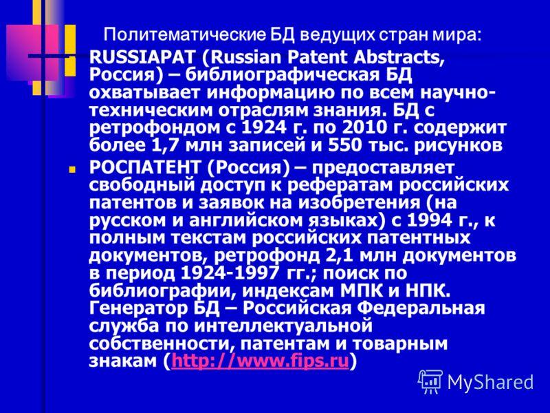Политематические БД ведущих стран мира: RUSSIAPAT (Russian Patent Abstracts, Россия) – библиографическая БД охватывает информацию по всем научно- техническим отраслям знания. БД с ретрофондом с 1924 г. по 2010 г. содержит более 1,7 млн записей и 550