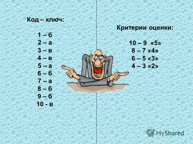 Код – ключ: 1 – б 2 – а 3 – в 4 – в 5 – а 6 – б 7 – а 8 – б 9 – б 10 - в Критерии оценки: 10 – 9 «5» 8 – 7 «4» 6 – 5 «3» 4 – 3 «2»