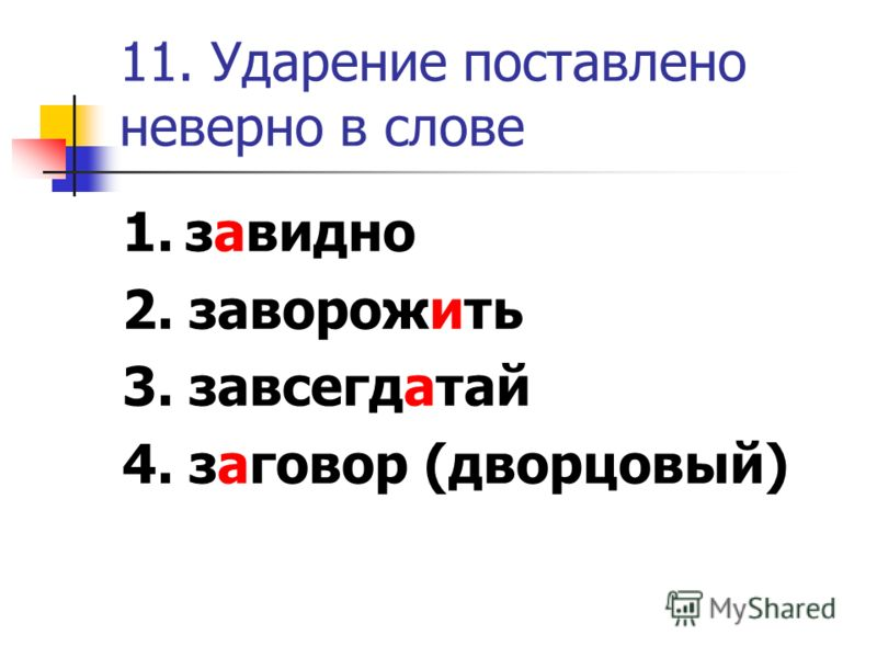 11. Ударение поставлено неверно в слове 1. завидно 2. заворожить 3. завсегдатай 4. заговор (дворцовый)