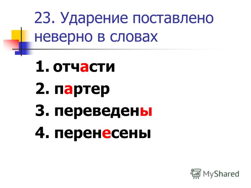 23. Ударение поставлено неверно в словах 1. отчасти 2. партер 3. переведены 4. перенесены