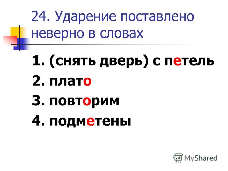24. Ударение поставлено неверно в словах 1. (снять дверь) с петель 2. плато 3. повторим 4. подметены