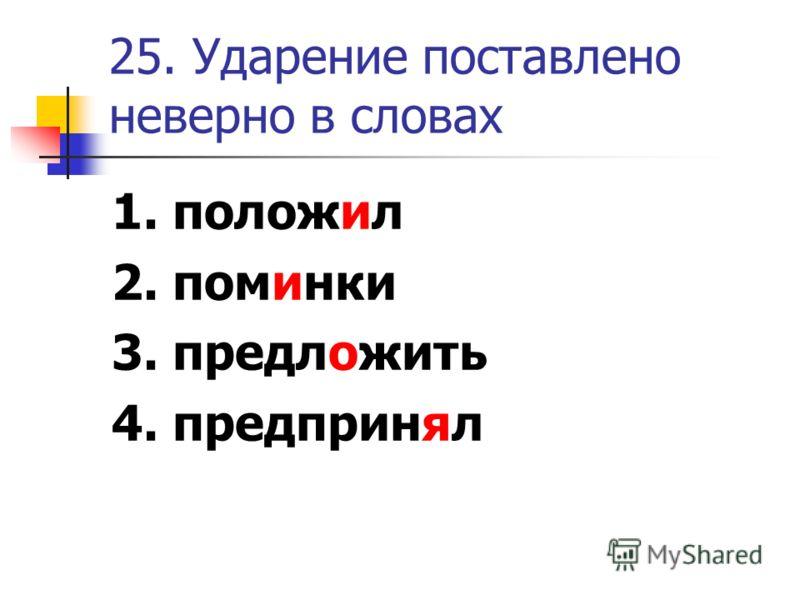 25. Ударение поставлено неверно в словах 1. положил 2. поминки 3. предложить 4. предпринял