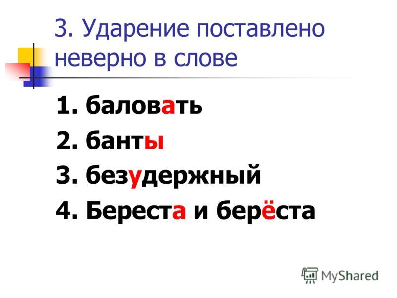 3. Ударение поставлено неверно в слове 1. баловать 2. банты 3. безудержный 4. Береста и берёста