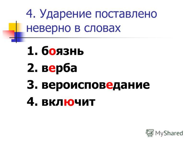 4. Ударение поставлено неверно в словах 1. боязнь 2. верба 3. вероисповедание 4. включит