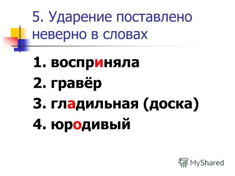 5. Ударение поставлено неверно в словах 1. восприняла 2. гравёр 3. гладильная (доска) 4. юродивый