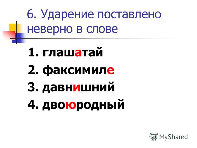 6. Ударение поставлено неверно в слове 1. глашатай 2. факсимиле 3. давнишний 4. двоюродный
