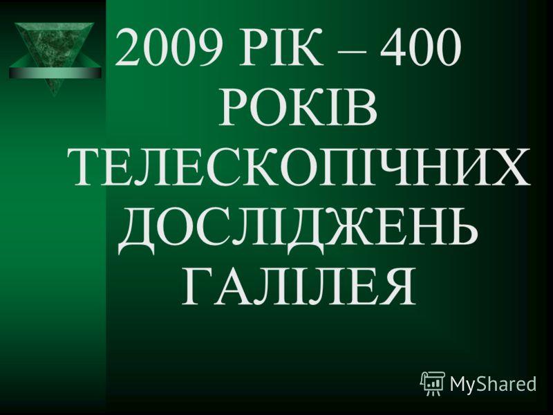 2009 РІК – 400 РОКІВ ТЕЛЕСКОПІЧНИХ ДОСЛІДЖЕНЬ ГАЛІЛЕЯ