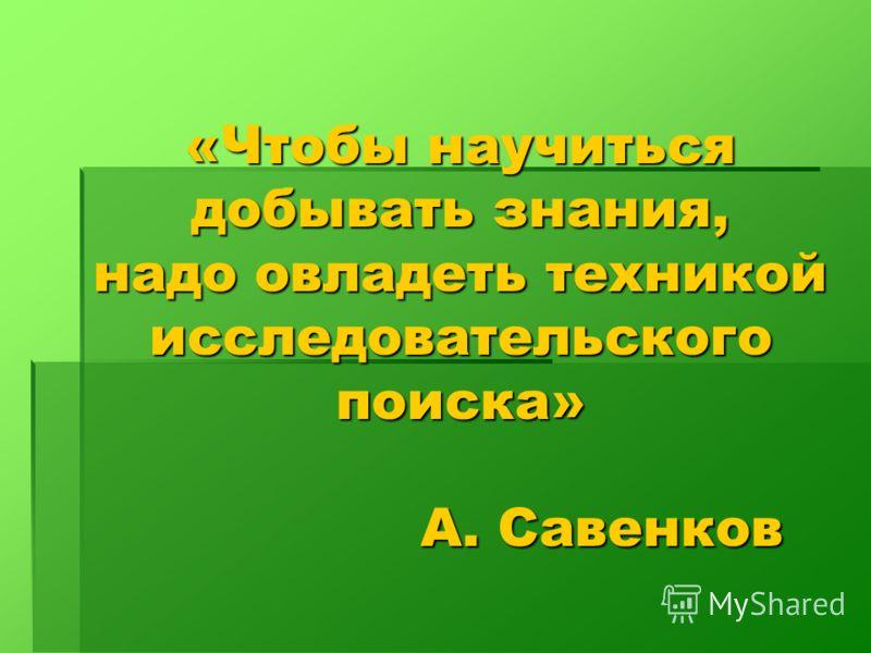 «Чтобы научиться добывать знания, надо овладеть техникой исследовательского поиска» А. Савенков А. Савенков