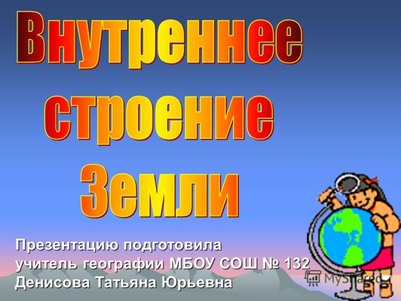 Презентацию подготовила учитель географии МБОУ СОШ 132 Денисова Татьяна Юрьевна