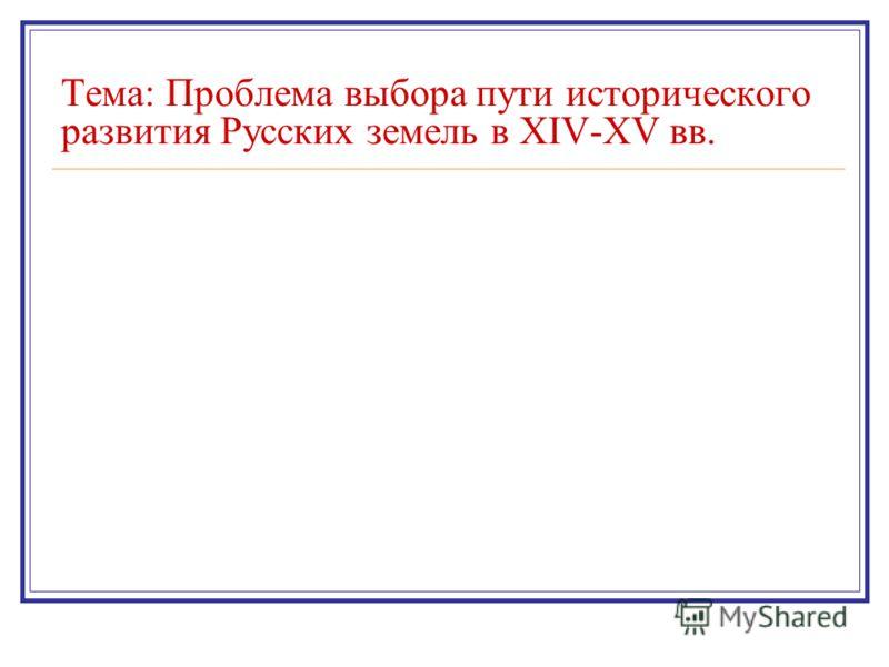 Тема: Проблема выбора пути исторического развития Русских земель в XIV-XV вв.
