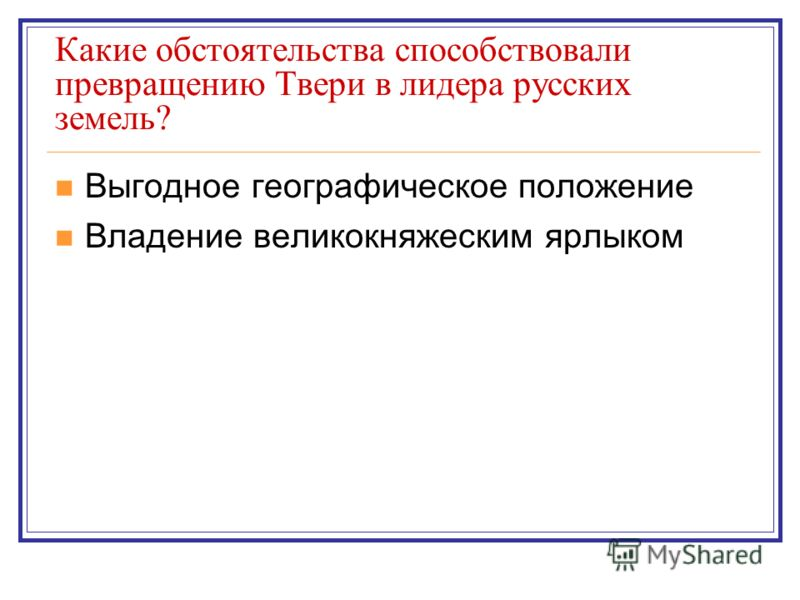 Какие обстоятельства способствовали превращению Твери в лидера русских земель? Выгодное географическое положение Владение великокняжеским ярлыком