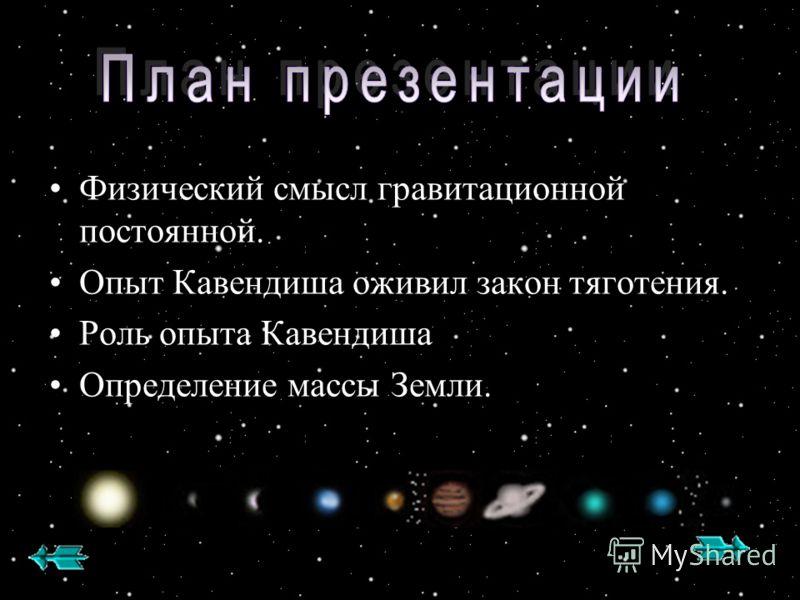 Физический смысл гравитационной постоянной. Опыт Кавендиша оживил закон тяготения. Роль опыта Кавендиша Определение массы Земли.