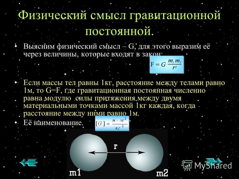 Физический смысл гравитационной постоянной. Выясним физический смысл – G, для этого выразим её через величины, которые входят в закон: Если массы тел равны 1кг, расстояние между телами равно 1м, то G=F, где гравитационная постоянная численно равна мо