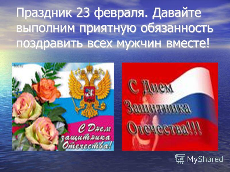 Праздник 23 февраля. Давайте выполним приятную обязанность поздравить всех мужчин вместе!