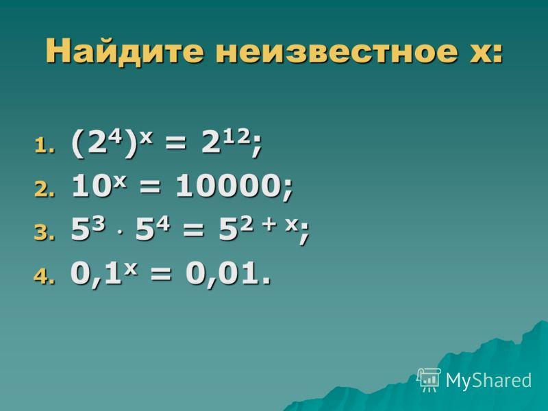 Найдите неизвестное х: 1. (2 4 ) х = 2 12 ; 2. 10 х = 10000; 3. 5 3 5 4 = 5 2 + х ; 4. 0,1 х = 0,01.
