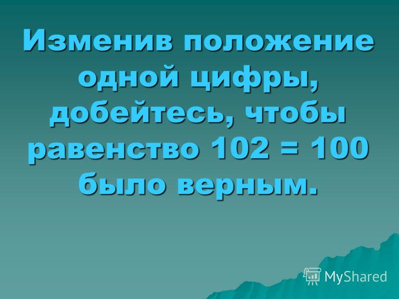 Изменив положение одной цифры, добейтесь, чтобы равенство 102 = 100 было верным.