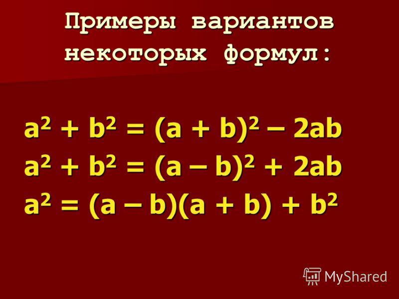 Примеры вариантов некоторых формул: a 2 + b 2 = (a + b) 2 – 2ab a 2 + b 2 = (a – b) 2 + 2ab а 2 = (a – b)(a + b) + b 2