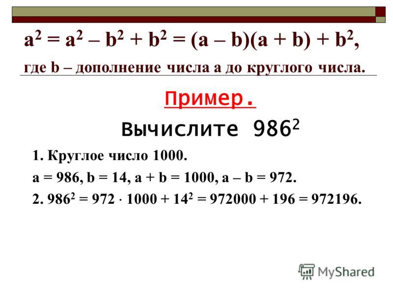 a 2 = а 2 – b 2 + b 2 = (a – b)(a + b) + b 2, где b – дополнение числа а до круглого числа. Пример. Вычислите 986 2 1. Круглое число 1000. а = 986, b = 14, а + b = 1000, a – b = 972. 2. 986 2 = 972 1000 + 14 2 = 972000 + 196 = 972196.