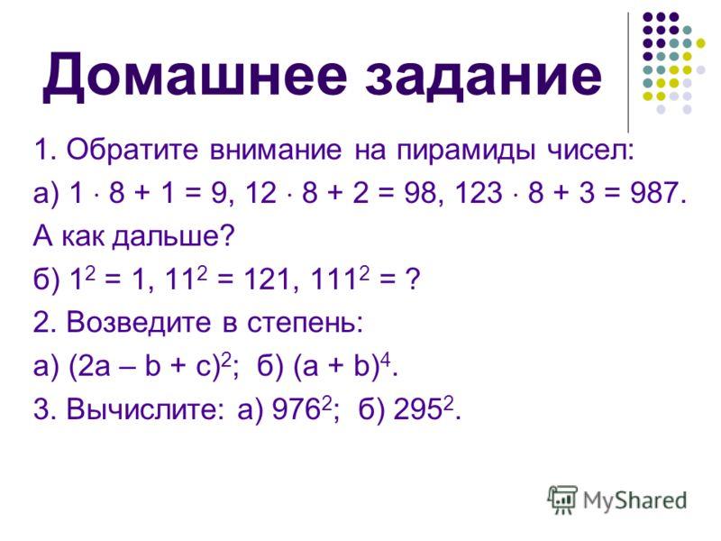 Домашнее задание 1. Обратите внимание на пирамиды чисел: а) 1 8 + 1 = 9, 12 8 + 2 = 98, 123 8 + 3 = 987. А как дальше? б) 1 2 = 1, 11 2 = 121, 111 2 = ? 2. Возведите в степень: а) (2а – b + c) 2 ; б) (а + b) 4. 3. Вычислите: а) 976 2 ; б) 295 2.