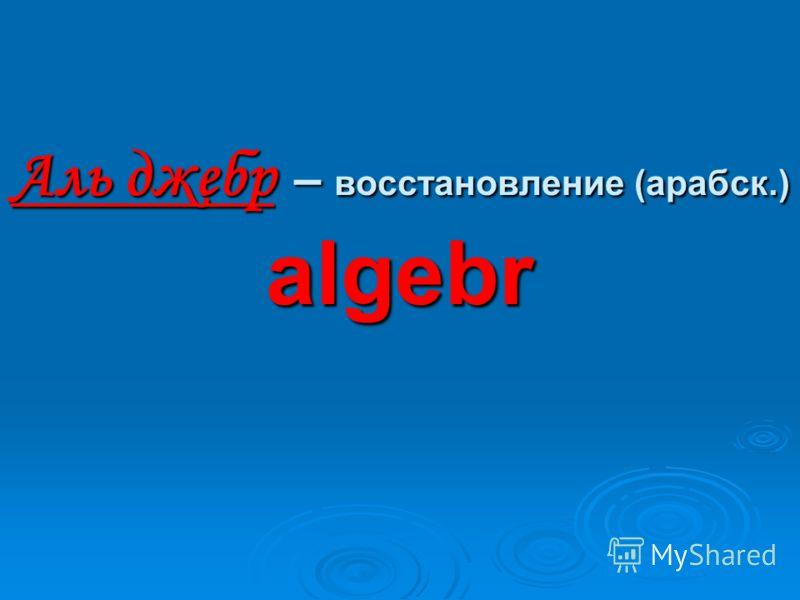 Аль джебр – восстановление (арабск.) algebr