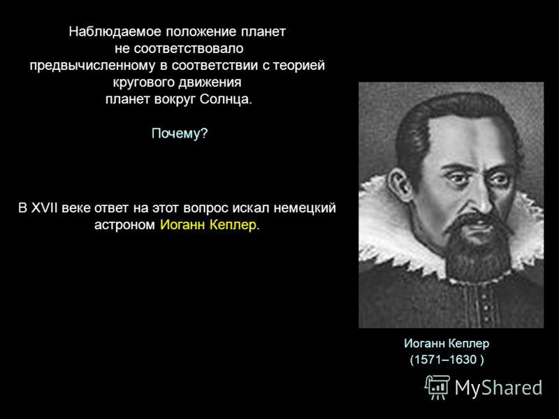Наблюдаемое положение планет не соответствовало предвычисленному в соответствии с теорией кругового движения планет вокруг Солнца. Почему? В XVII веке ответ на этот вопрос искал немецкий астроном Иоганн Кеплер. Иоганн Кеплер (1571–1630 )