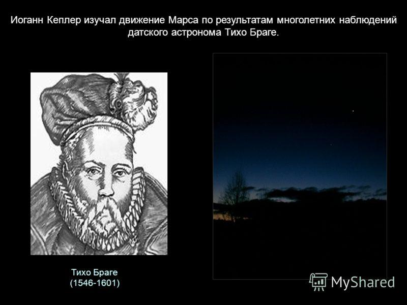 Тихо Браге (1546-1601) Иоганн Кеплер изучал движение Марса по результатам многолетних наблюдений датского астронома Тихо Браге.