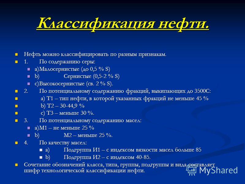 Классификация нефти. Нефть можно классифицировать по разным признакам. Нефть можно классифицировать по разным признакам. 1.По содержанию серы: 1.По содержанию серы: a)Малосернистые (до 0,5 % S) a)Малосернистые (до 0,5 % S) b)Сернистые (0,5-2 % S) b)С