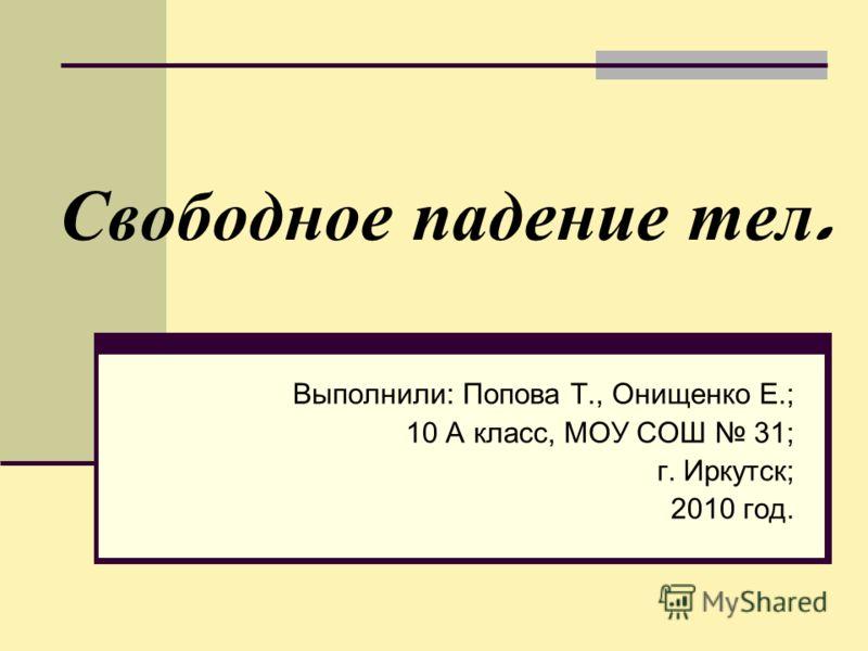 Свободное падение тел. Выполнили: Попова Т., Онищенко Е.; 10 А класс, МОУ СОШ 31; г. Иркутск; 2010 год.