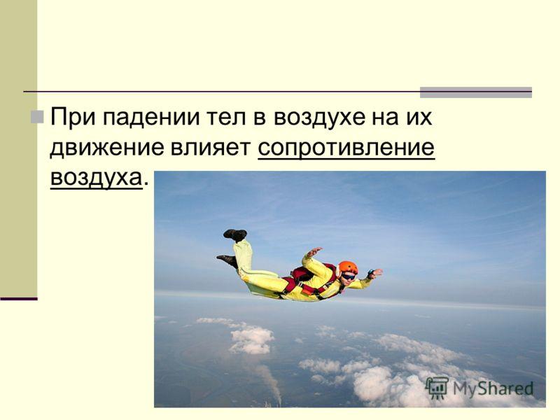 При падении тел в воздухе на их движение влияет сопротивление воздуха.