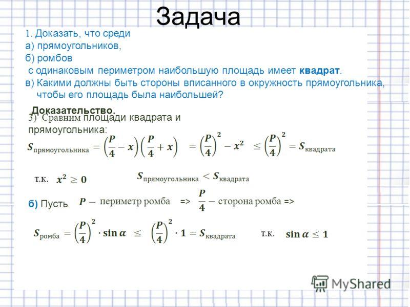 Задача 1. Доказать, что среди а) прямоугольников, б) ромбов с одинаковым периметром наибольшую площадь имеет квадрат. в) Какими должны быть стороны вписанного в окружность прямоугольника, чтобы его площадь была наибольшей? Доказательство. 3) Сравним