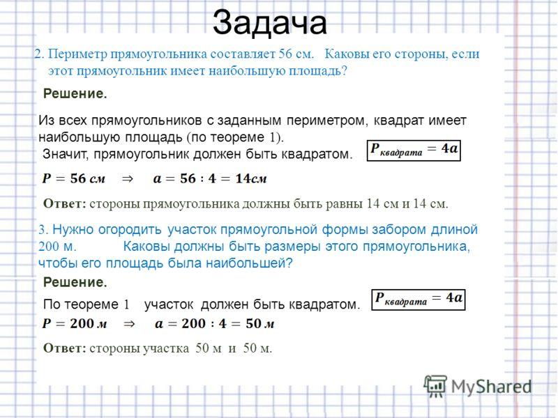 Из всех прямоугольников с заданным периметром, квадрат имеет наибольшую площадь (по теореме 1). Значит, прямоугольник должен быть квадратом. Задача Решение. Ответ: стороны прямоугольника должны быть равны 14 см и 14 см. 2. Периметр прямоугольника сос