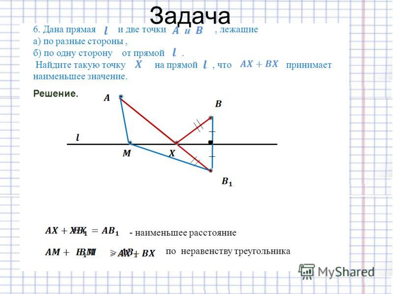 Задача Решение. 6. Дана прямая и две точки, лежащие а) по разные стороны, б) по одну сторону от прямой. Найдите такую точку на прямой, что принимает наименьшее значение. по неравенству треугольника - наименьшее расстояние