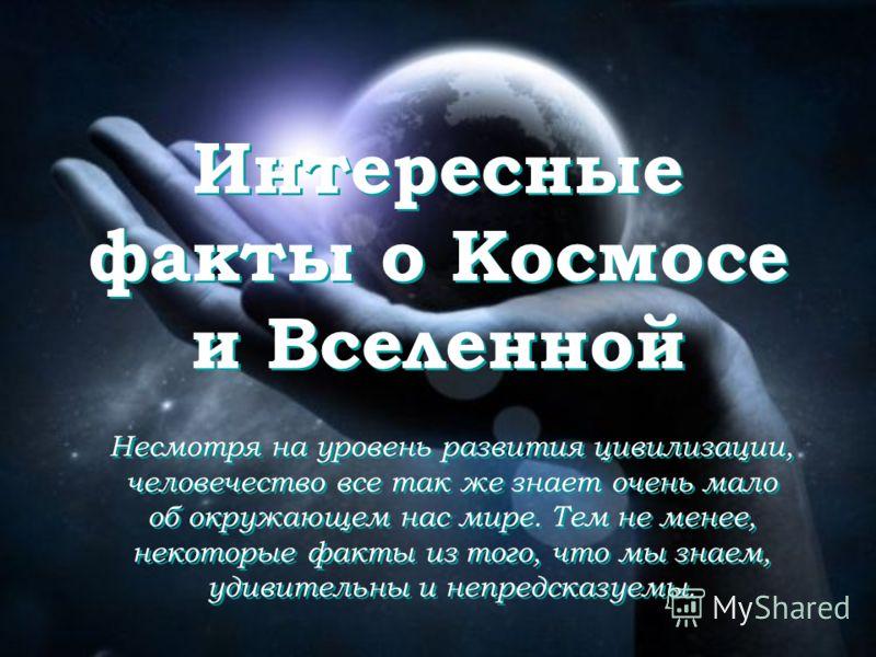 Интересные факты о Космосе и Вселенной Несмотря на уровень развития цивилизации, человечество все так же знает очень мало об окружающем нас мире. Тем не менее, некоторые факты из того, что мы знаем, удивительны и непредсказуемы.